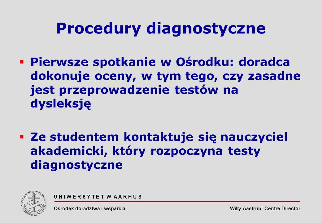 Willy Aastrup, Centre Director U N I W E R S Y T E T W A A R H U S Ośrodek doradztwa i wsparcia Procedury diagnostyczne Pierwsze spotkanie w Ośrodku: doradca dokonuje oceny, w tym tego, czy zasadne jest przeprowadzenie testów na dysleksję Ze studentem kontaktuje się nauczyciel akademicki, który rozpoczyna testy diagnostyczne