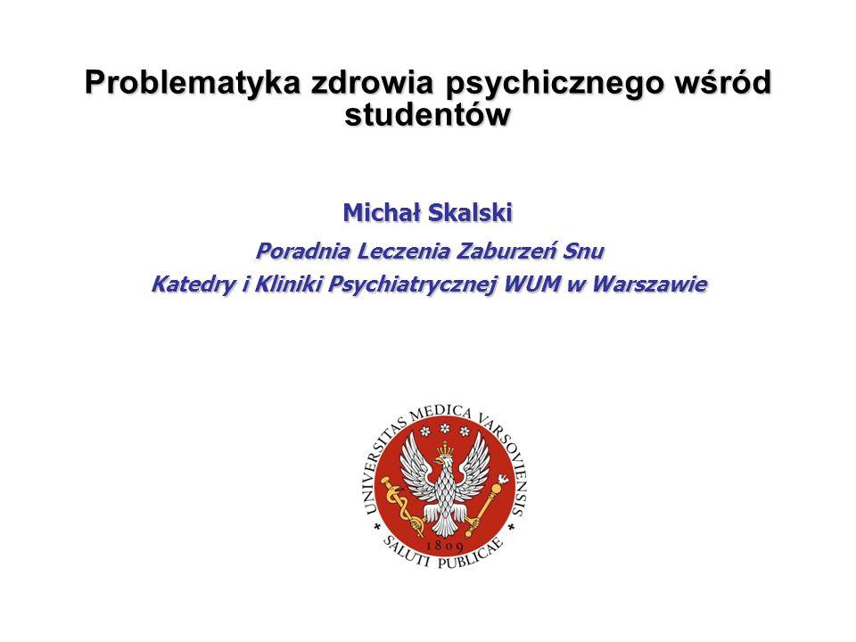 Problematyka zdrowia psychicznego wśród studentów Michał Skalski Poradnia Leczenia Zaburzeń Snu Katedry i Kliniki Psychiatrycznej WUM w Warszawie