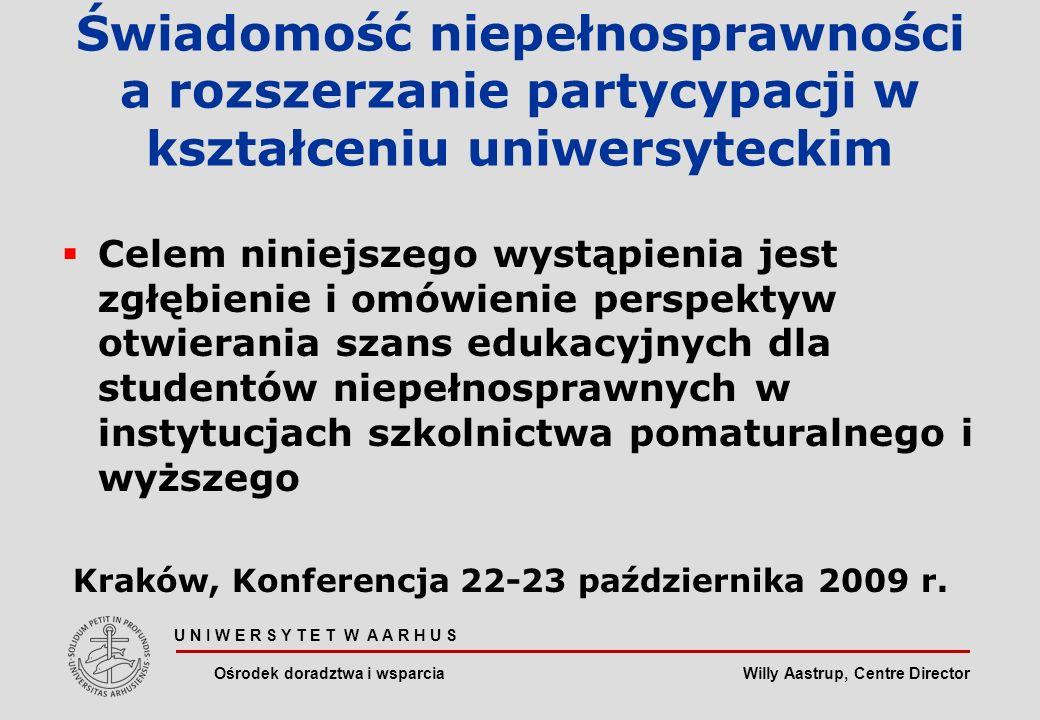 Willy Aastrup, Centre Director U N I W E R S Y T E T W A A R H U S Ośrodek doradztwa i wsparcia Świadomość niepełnosprawności a rozszerzanie partycypacji w kształceniu uniwersyteckim Celem niniejszego wystąpienia jest zgłębienie i omówienie perspektyw otwierania szans edukacyjnych dla studentów niepełnosprawnych w instytucjach szkolnictwa pomaturalnego i wyższego Kraków, Konferencja 22-23 października 2009 r.