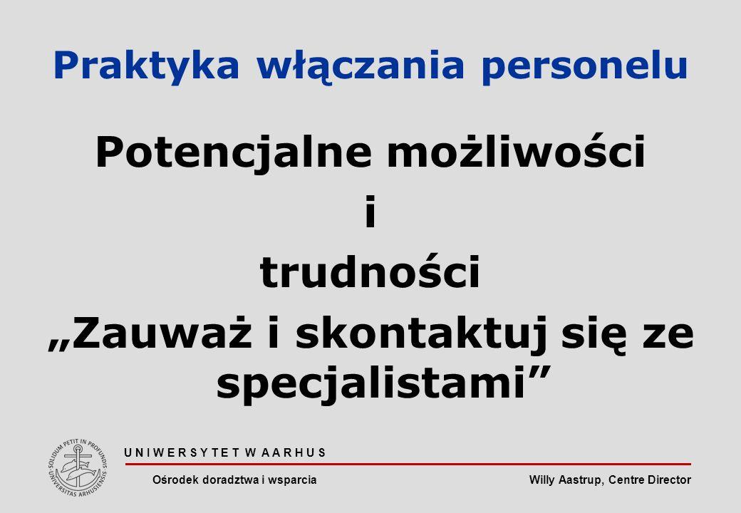 Willy Aastrup, Centre Director Praktyka włączania personelu Potencjalne możliwości i trudności Zauważ i skontaktuj się ze specjalistami U N I W E R S Y T E T W A A R H U S Ośrodek doradztwa i wsparcia