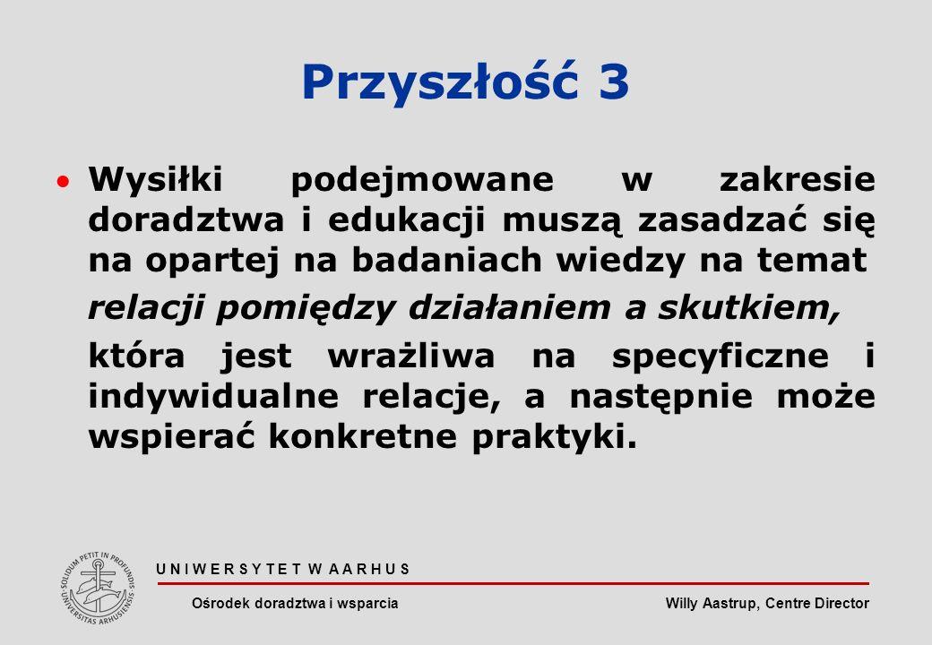 Willy Aastrup, Centre Director U N I W E R S Y T E T W A A R H U S Ośrodek doradztwa i wsparcia Przyszłość 3 Wysiłki podejmowane w zakresie doradztwa i edukacji muszą zasadzać się na opartej na badaniach wiedzy na temat relacji pomiędzy działaniem a skutkiem, która jest wrażliwa na specyficzne i indywidualne relacje, a następnie może wspierać konkretne praktyki.