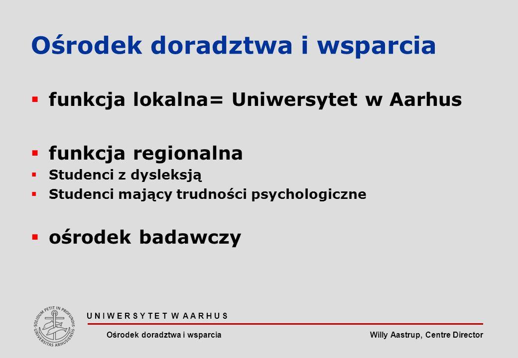 Willy Aastrup, Centre Director U N I W E R S Y T E T W A A R H U S Ośrodek doradztwa i wsparcia funkcja lokalna= Uniwersytet w Aarhus funkcja regionalna Studenci z dysleksją Studenci mający trudności psychologiczne ośrodek badawczy