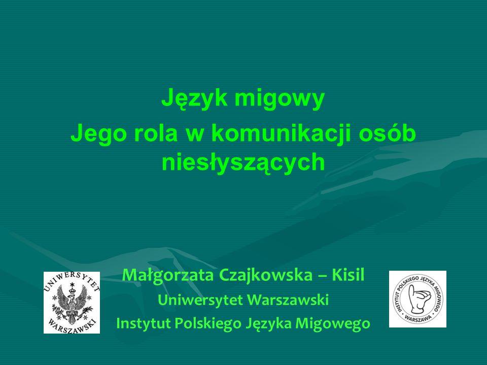 Język migowy Jego rola w komunikacji osób niesłyszących Małgorzata Czajkowska – Kisil Uniwersytet Warszawski Instytut Polskiego Języka Migowego