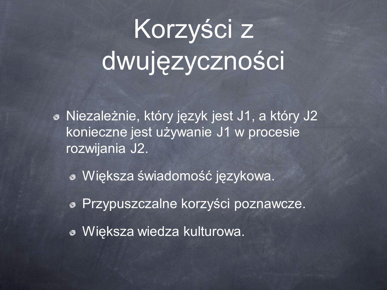 Korzyści z dwujęzyczności Niezależnie, który język jest J1, a który J2 konieczne jest używanie J1 w procesie rozwijania J2. Większa świadomość językow