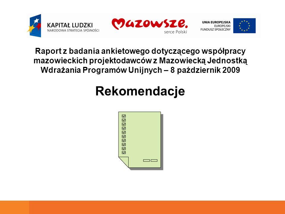 Raport z badania ankietowego dotyczącego współpracy mazowieckich projektodawców z Mazowiecką Jednostką Wdrażania Programów Unijnych – 8 październik 2009 Rekomendacje