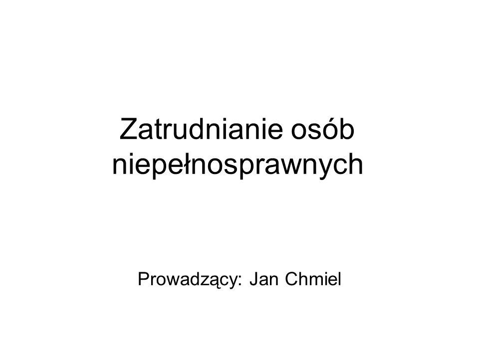 Zatrudnianie osób niepełnosprawnych Prowadzący: Jan Chmiel