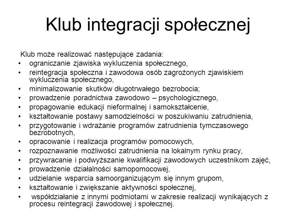 Klub integracji społecznej Klub może realizować następujące zadania: ograniczanie zjawiska wykluczenia społecznego, reintegracja społeczna i zawodowa
