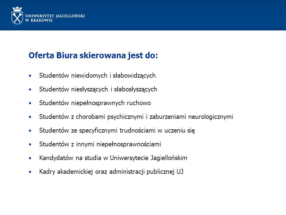 Oferta Biura skierowana jest do: Studentów niewidomych i słabowidzących Studentów niesłyszących i słabosłyszących Studentów niepełnosprawnych ruchowo Studentów z chorobami psychicznymi i zaburzeniami neurologicznymi Studentów ze specyficznymi trudnościami w uczeniu się Studentów z innymi niepełnosprawnościami Kandydatów na studia w Uniwersytecie Jagiellońskim Kadry akademickiej oraz administracji publicznej UJ
