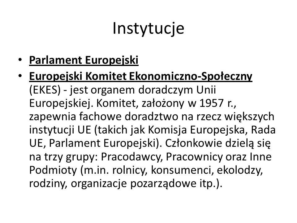 Instytucje Parlament Europejski Europejski Komitet Ekonomiczno-Społeczny (EKES) - jest organem doradczym Unii Europejskiej. Komitet, założony w 1957 r