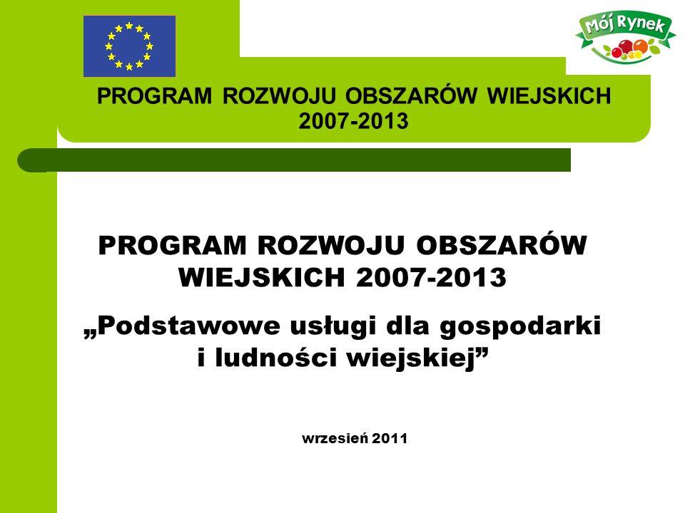 PROGRAM ROZWOJU OBSZARÓW WIEJSKICH 2007-2013 Podstawowe usługi dla gospodarki i ludności wiejskiej wrzesień 2011
