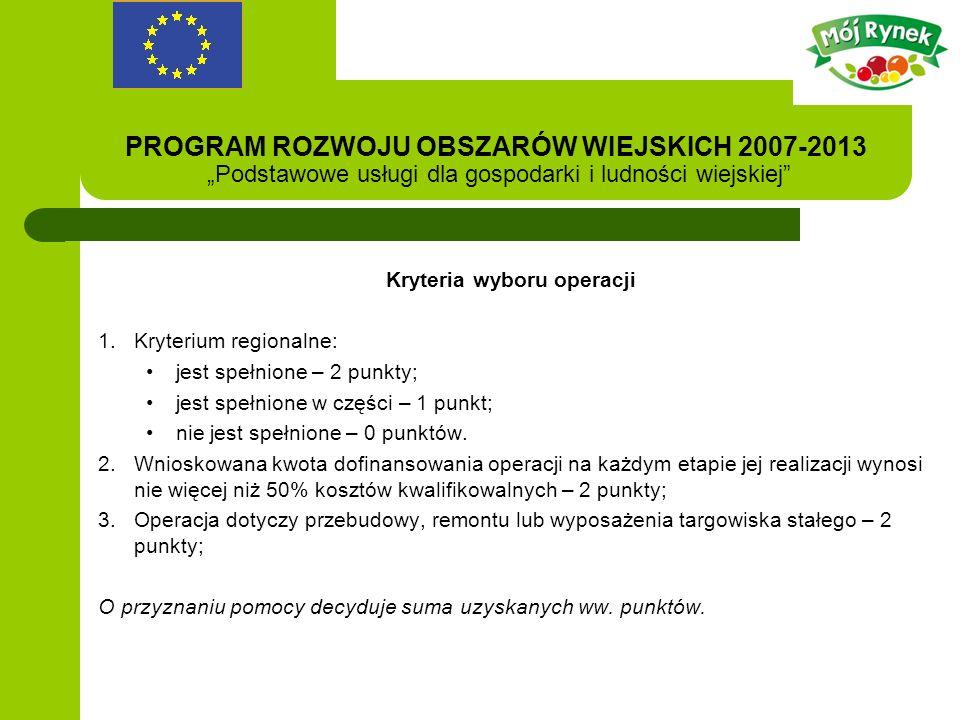 PROGRAM ROZWOJU OBSZARÓW WIEJSKICH 2007-2013 Podstawowe usługi dla gospodarki i ludności wiejskiej Kryteria wyboru operacji 1.Kryterium regionalne: jest spełnione – 2 punkty; jest spełnione w części – 1 punkt; nie jest spełnione – 0 punktów.