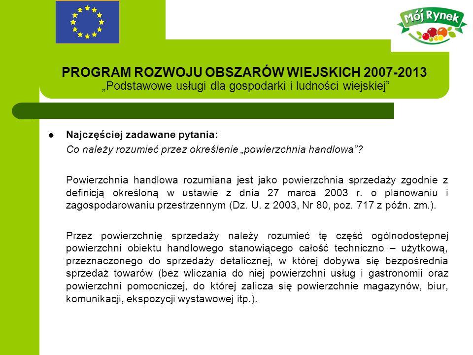 PROGRAM ROZWOJU OBSZARÓW WIEJSKICH 2007-2013 Podstawowe usługi dla gospodarki i ludności wiejskiej Najczęściej zadawane pytania: Co należy rozumieć przez określenie powierzchnia handlowa.