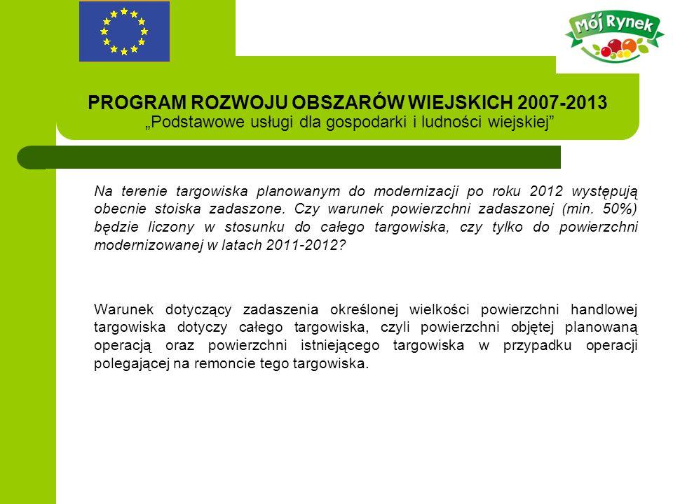 PROGRAM ROZWOJU OBSZARÓW WIEJSKICH 2007-2013 Podstawowe usługi dla gospodarki i ludności wiejskiej Na terenie targowiska planowanym do modernizacji po roku 2012 występują obecnie stoiska zadaszone.