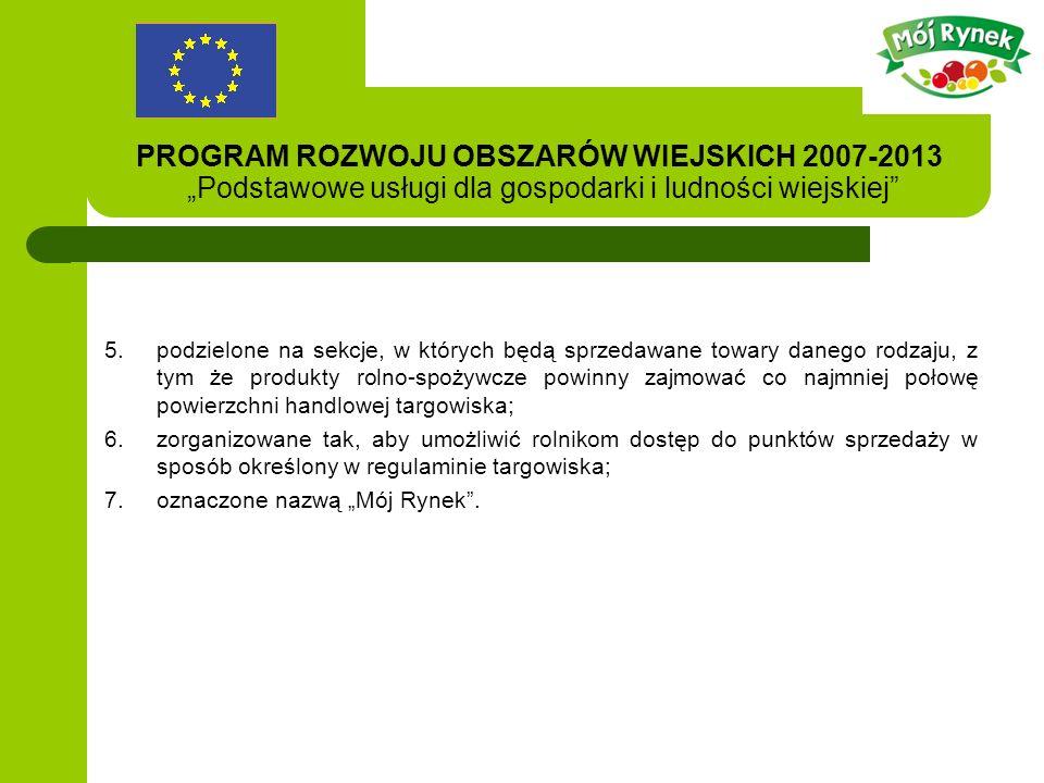 PROGRAM ROZWOJU OBSZARÓW WIEJSKICH 2007-2013 Podstawowe usługi dla gospodarki i ludności wiejskiej 5.podzielone na sekcje, w których będą sprzedawane towary danego rodzaju, z tym że produkty rolno-spożywcze powinny zajmować co najmniej połowę powierzchni handlowej targowiska; 6.zorganizowane tak, aby umożliwić rolnikom dostęp do punktów sprzedaży w sposób określony w regulaminie targowiska; 7.oznaczone nazwą Mój Rynek.