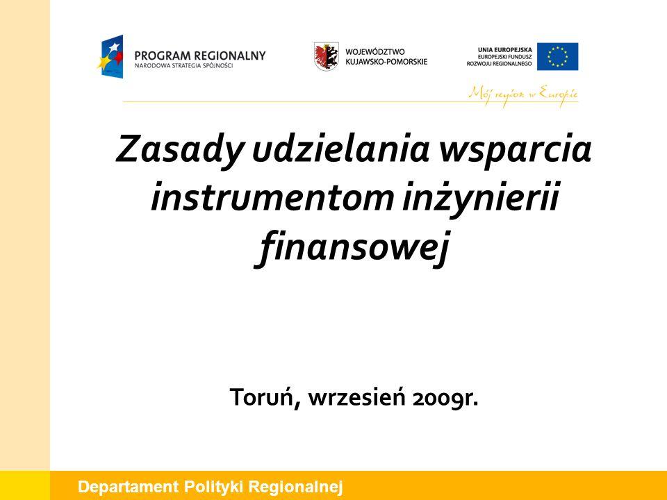 Departament Polityki Regionalnej Zasady udzielania wsparcia instrumentom inżynierii finansowej Toruń, wrzesień 2009r.