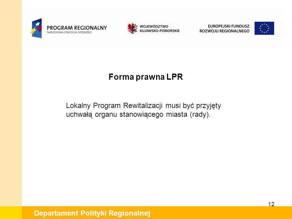 12 Departament Polityki Regionalnej Forma prawna LPR Lokalny Program Rewitalizacji musi być przyjęty uchwałą organu stanowiącego miasta (rady).