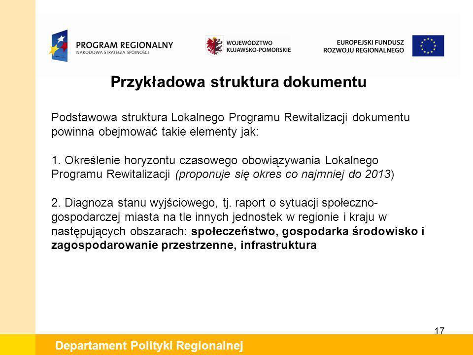 17 Departament Polityki Regionalnej Przykładowa struktura dokumentu Podstawowa struktura Lokalnego Programu Rewitalizacji dokumentu powinna obejmować