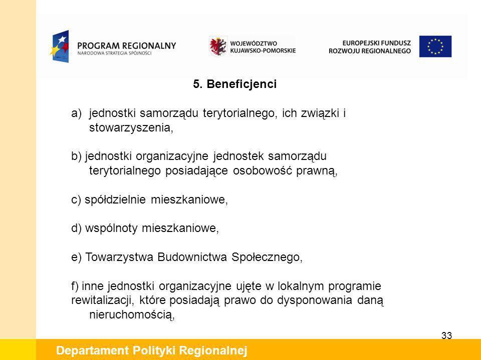33 Departament Polityki Regionalnej 5. Beneficjenci a)jednostki samorządu terytorialnego, ich związki i stowarzyszenia, b) jednostki organizacyjne jed