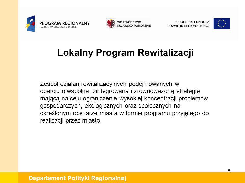 6 Departament Polityki Regionalnej Lokalny Program Rewitalizacji Zespół działań rewitalizacyjnych podejmowanych w oparciu o wspólną, zintegrowaną i zr