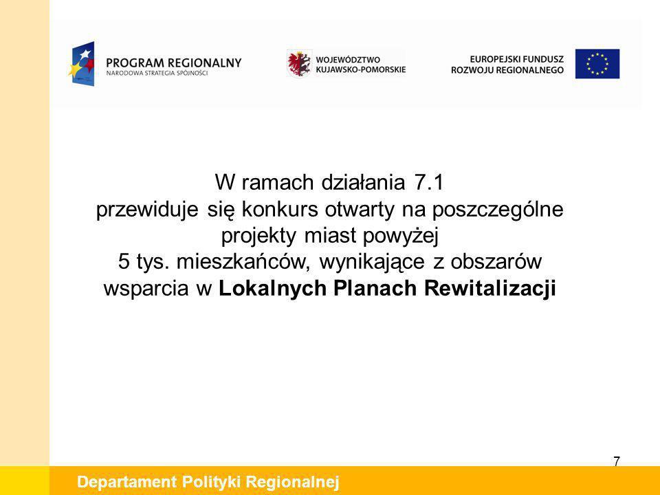 7 Departament Polityki Regionalnej W ramach działania 7.1 przewiduje się konkurs otwarty na poszczególne projekty miast powyżej 5 tys. mieszkańców, wy