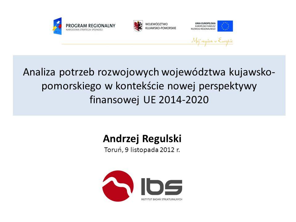 Analiza potrzeb rozwojowych województwa kujawsko- pomorskiego w kontekście nowej perspektywy finansowej UE 2014-2020 Andrzej Regulski Toruń, 9 listopa