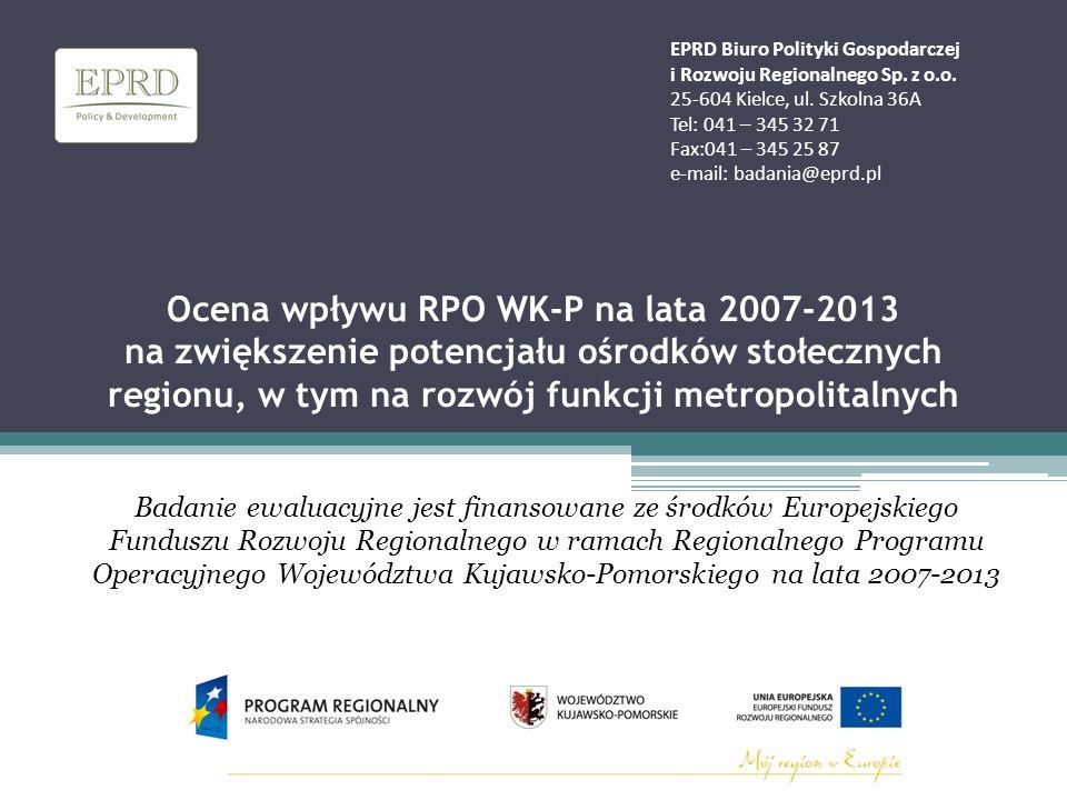 Ocena wpływu RPO WK-P na lata 2007-2013 na zwiększenie potencjału ośrodków stołecznych regionu, w tym na rozwój funkcji metropolitalnych Badanie ewaluacyjne jest finansowane ze środków Europejskiego Funduszu Rozwoju Regionalnego w ramach Regionalnego Programu Operacyjnego Województwa Kujawsko-Pomorskiego na lata 2007-2013 EPRD Biuro Polityki Gospodarczej i Rozwoju Regionalnego Sp.