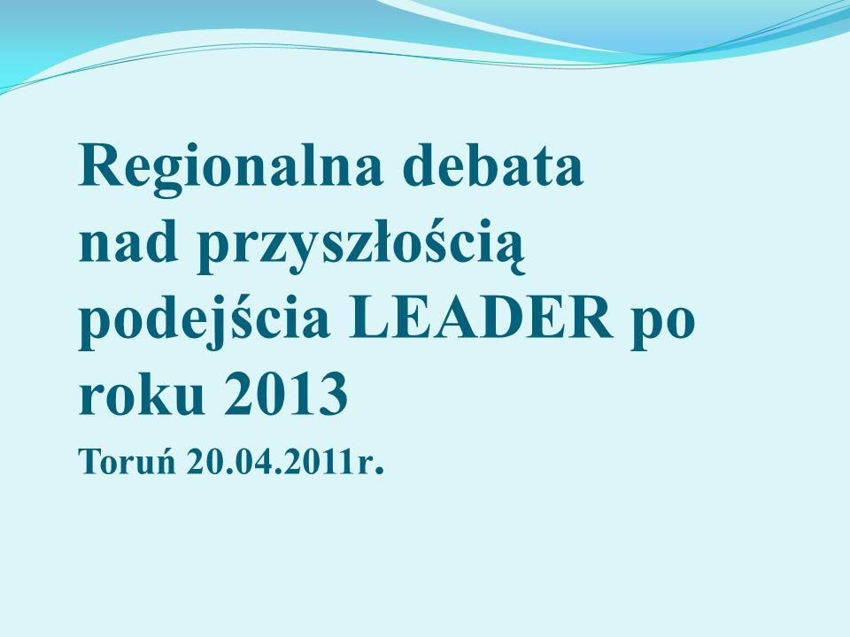 Regionalna debata nad przyszłością podejścia LEADER po roku 2013 Toruń 20.04.2011r.