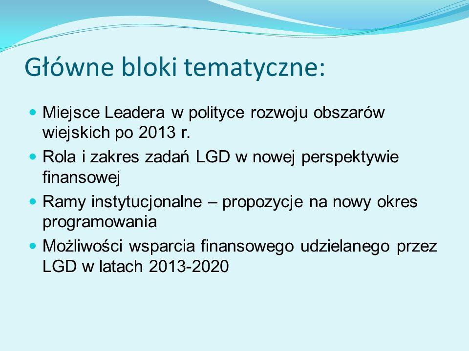 Główne bloki tematyczne: Miejsce Leadera w polityce rozwoju obszarów wiejskich po 2013 r. Rola i zakres zadań LGD w nowej perspektywie finansowej Ramy
