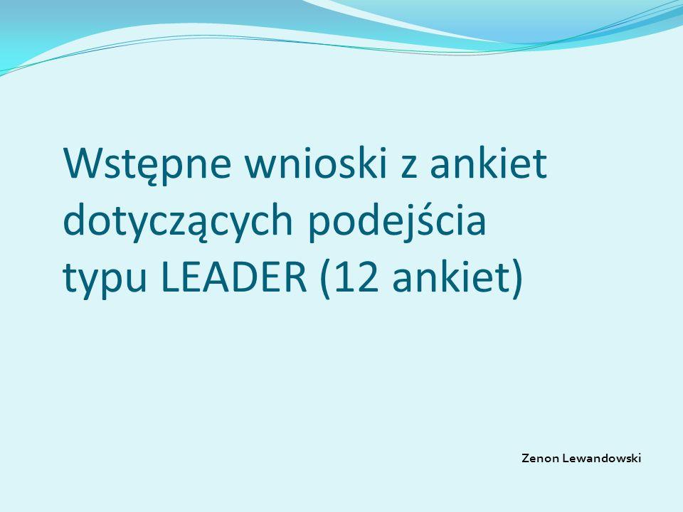 Wstępne wnioski z ankiet dotyczących podejścia typu LEADER (12 ankiet) Zenon Lewandowski