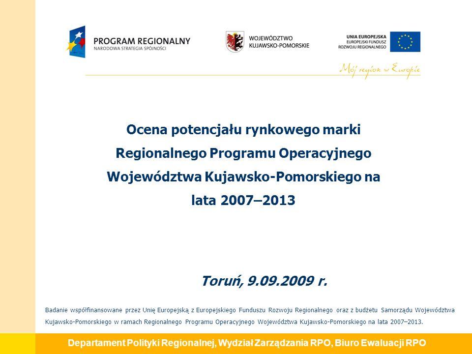 Departament Polityki Regionalnej, Wydział Zarządzania RPO, Biuro Ewaluacji RPO TYTUŁ PROJEKTU Ocena potencjału rynkowego marki Regionalnego Programu Operacyjnego Województwa Kujawsko-Pomorskiego na lata 2007-2013.