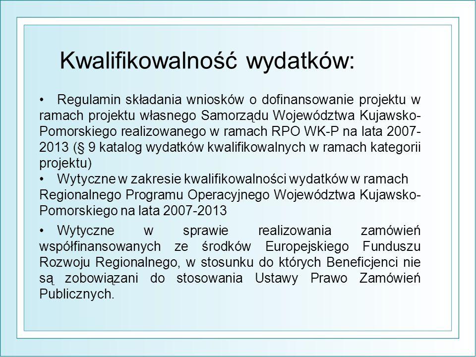 Kwalifikowalność wydatków: Regulamin składania wniosków o dofinansowanie projektu w ramach projektu własnego Samorządu Województwa Kujawsko- Pomorskiego realizowanego w ramach RPO WK-P na lata 2007- 2013 (§ 9 katalog wydatków kwalifikowalnych w ramach kategorii projektu) Wytyczne w zakresie kwalifikowalności wydatków w ramach Regionalnego Programu Operacyjnego Województwa Kujawsko- Pomorskiego na lata 2007-2013 Wytyczne w sprawie realizowania zamówień współfinansowanych ze środków Europejskiego Funduszu Rozwoju Regionalnego, w stosunku do których Beneficjenci nie są zobowiązani do stosowania Ustawy Prawo Zamówień Publicznych.