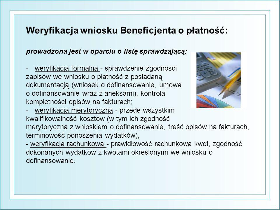 Weryfikacja wniosku Beneficjenta o płatność: prowadzona jest w oparciu o listę sprawdzającą: -weryfikacja formalna - sprawdzenie zgodności zapisów we wniosku o płatność z posiadaną dokumentacją (wniosek o dofinansowanie, umowa o dofinansowanie wraz z aneksami), kontrola kompletności opisów na fakturach; -weryfikacja merytoryczna - przede wszystkim kwalifikowalność kosztów (w tym ich zgodność merytoryczna z wnioskiem o dofinansowanie, treść opisów na fakturach, terminowość ponoszenia wydatków), - weryfikacja rachunkowa - prawidłowość rachunkowa kwot, zgodność dokonanych wydatków z kwotami określonymi we wniosku o dofinansowanie.