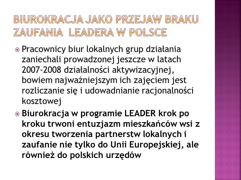 Pracownicy biur lokalnych grup działania zaniechali prowadzonej jeszcze w latach 2007-2008 działalności aktywizacyjnej, bowiem najważniejszym ich zajęciem jest rozliczanie się i udowadnianie racjonalności kosztowej Biurokracja w programie LEADER krok po kroku trwoni entuzjazm mieszkańców wsi z okresu tworzenia partnerstw lokalnych i zaufanie nie tylko do Unii Europejskiej, ale również do polskich urzędów