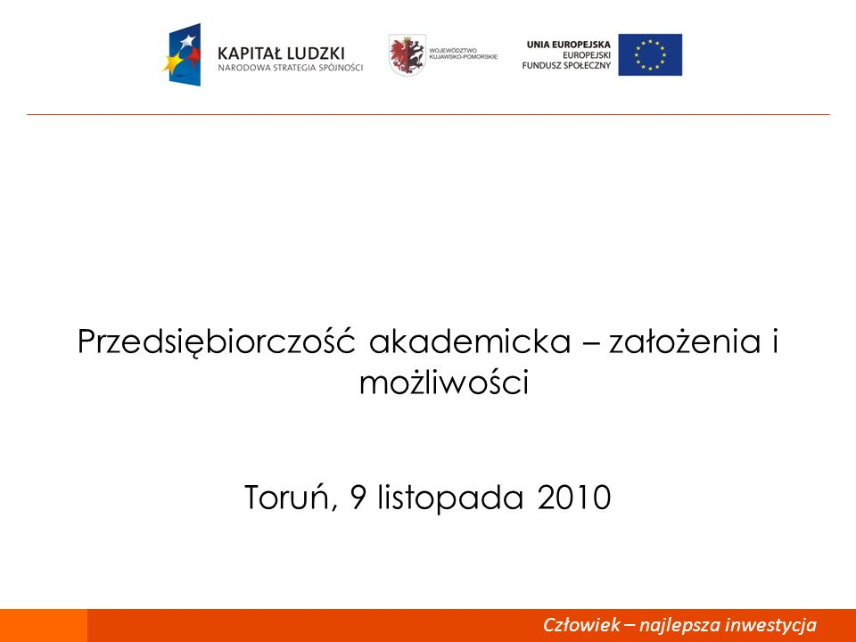 Człowiek – najlepsza inwestycja Przedsiębiorczość akademicka – założenia i możliwości Toruń, 9 listopada 2010