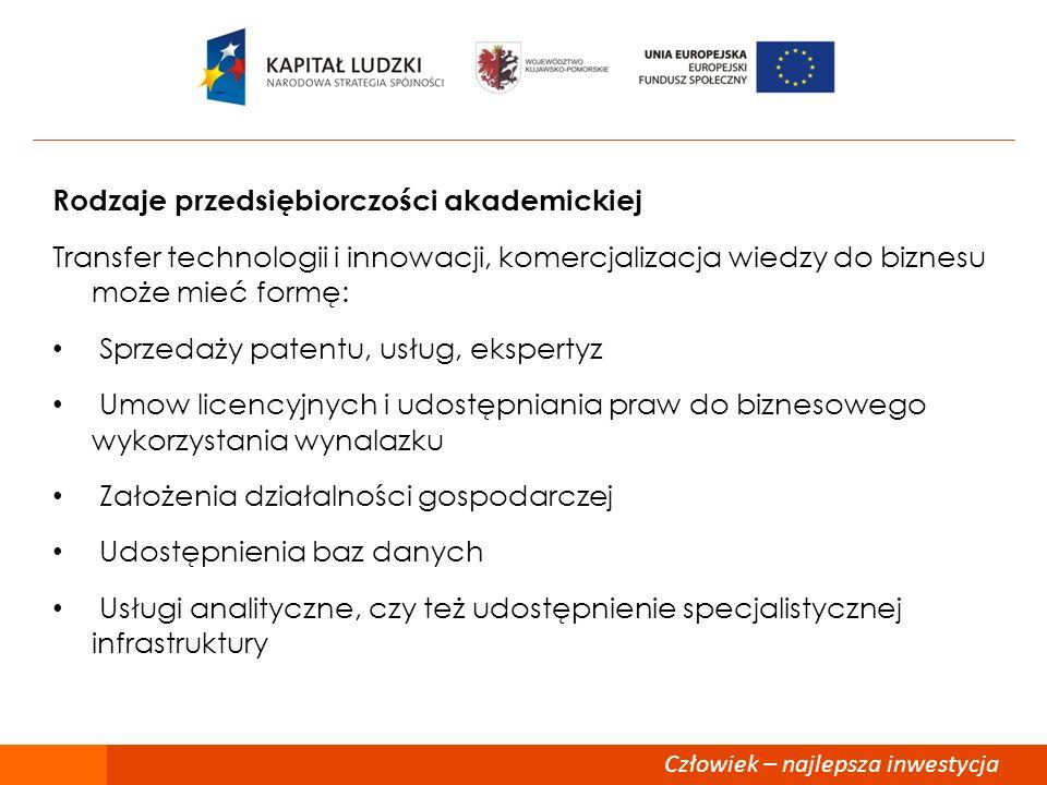 Człowiek – najlepsza inwestycja Przedsiębiorczość akademicka w UE W Polsce i innych krajach kontynentalnej Europy pojęcie przedsiębiorczości akademickiej jest nieco inaczej rozumiane: Rozwoj programow edukacji, promocji i rozwoju przedsiębiorczości wśrod ludzi uczelni Budowa programow wsparcia dla osob związanych z uczelnią celem wsparcia w podjęciu działalności gospodarczej Zarządzanie własnością intelektualną, regulaminy komercjalizacji Przedsiębiorcze zarządzanie uczelnią