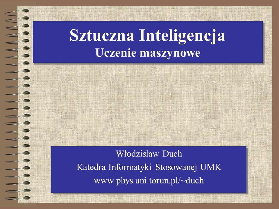 Sztuczna Inteligencja Uczenie maszynowe Włodzisław Duch Katedra Informatyki Stosowanej UMK www.phys.uni.torun.pl/~duch Włodzisław Duch Katedra Informa