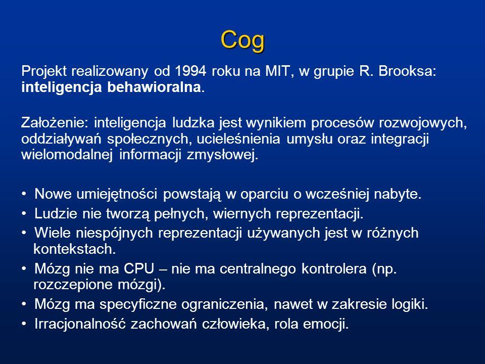 Cog Projekt realizowany od 1994 roku na MIT, w grupie R. Brooksa: inteligencja behawioralna. Założenie: inteligencja ludzka jest wynikiem procesów roz