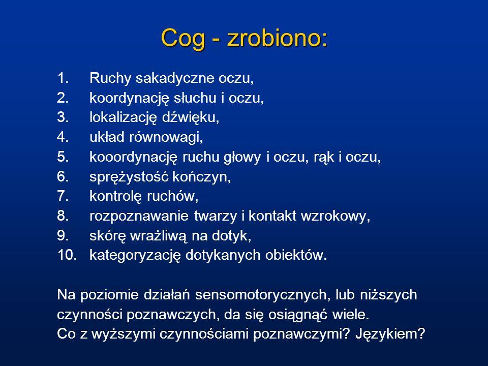 Cog - zrobiono: 1.Ruchy sakadyczne oczu, 2.koordynację słuchu i oczu, 3.lokalizację dźwięku, 4.układ równowagi, 5.kooordynację ruchu głowy i oczu, rąk