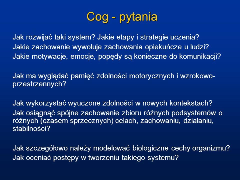 Cog - pytania Jak rozwijać taki system? Jakie etapy i strategie uczenia? Jakie zachowanie wywołuje zachowania opiekuńcze u ludzi? Jakie motywacje, emo