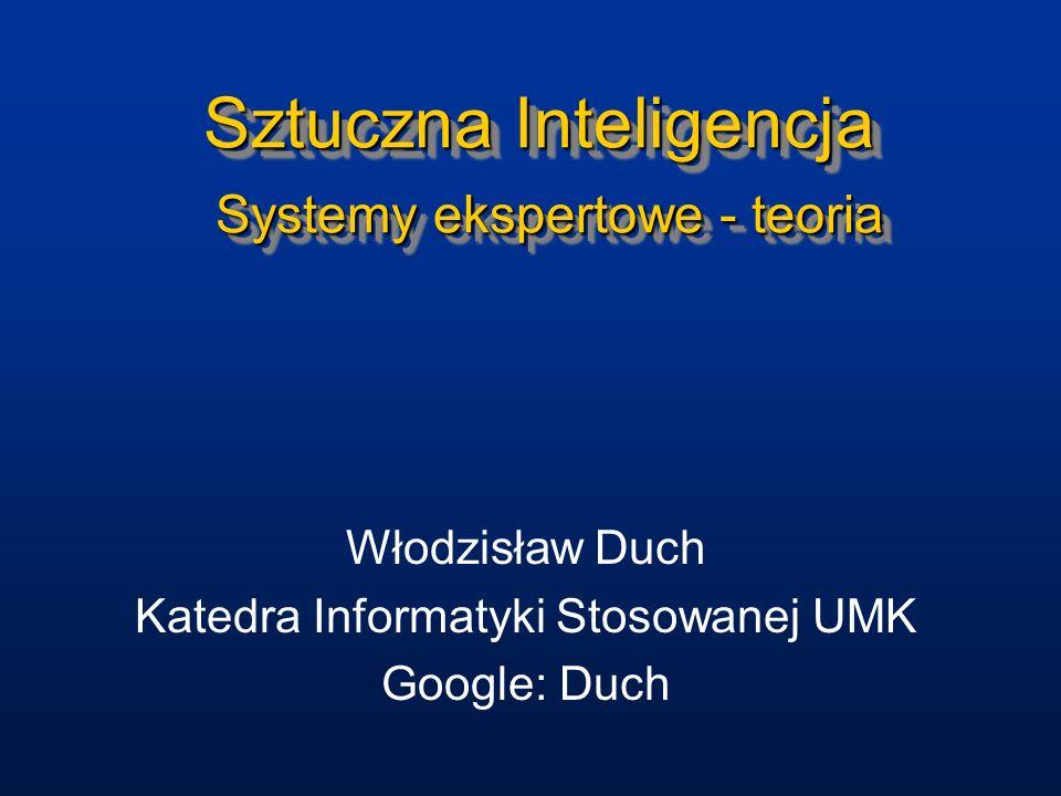 Sztuczna Inteligencja Systemy ekspertowe - teoria Włodzisław Duch Katedra Informatyki Stosowanej UMK Google: Duch