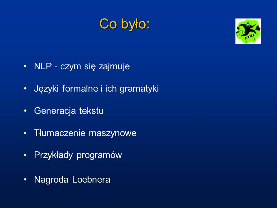 Co było: NLP - czym się zajmuje Języki formalne i ich gramatyki Generacja tekstu Tłumaczenie maszynowe Przykłady programów Nagroda Loebnera
