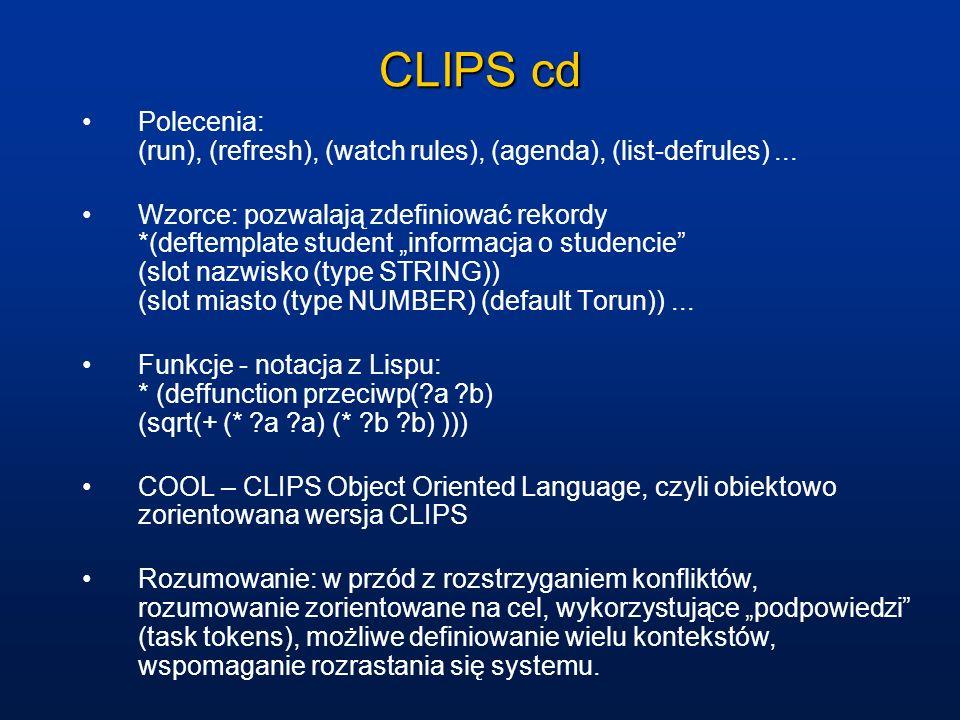 CLIPS cd Polecenia: (run), (refresh), (watch rules), (agenda), (list-defrules)... Wzorce: pozwalają zdefiniować rekordy *(deftemplate student informac
