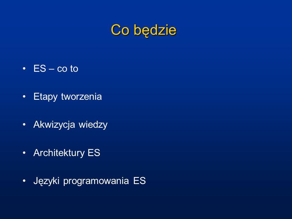 Co będzie ES – co to Etapy tworzenia Akwizycja wiedzy Architektury ES Języki programowania ES