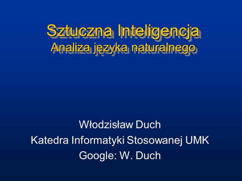 Sztuczna Inteligencja Analiza języka naturalnego Włodzisław Duch Katedra Informatyki Stosowanej UMK Google: W. Duch
