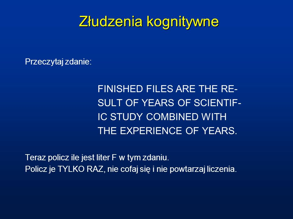 Złudzenia kognitywne Przeczytaj zdanie: FINISHED FILES ARE THE RE- SULT OF YEARS OF SCIENTIF- IC STUDY COMBINED WITH THE EXPERIENCE OF YEARS. Teraz po