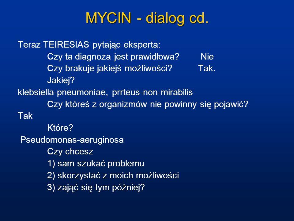MYCIN - dialog cd. Teraz TEIRESIAS pytając eksperta: Czy ta diagnoza jest prawidłowa? Nie Czy brakuje jakiejś możliwości? Tak. Jakiej? klebsiella-pneu