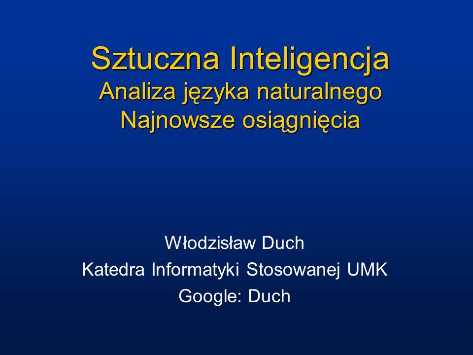 Sztuczna Inteligencja Analiza języka naturalnego Najnowsze osiągnięcia Włodzisław Duch Katedra Informatyki Stosowanej UMK Google: Duch