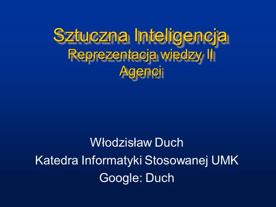 Sztuczna Inteligencja Reprezentacja wiedzy II Agenci Włodzisław Duch Katedra Informatyki Stosowanej UMK Google: Duch