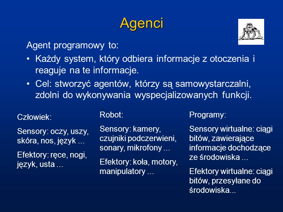 Agenci Agent programowy to: Każdy system, który odbiera informacje z otoczenia i reaguje na te informacje. Cel: stworzyć agentów, którzy są samowystar