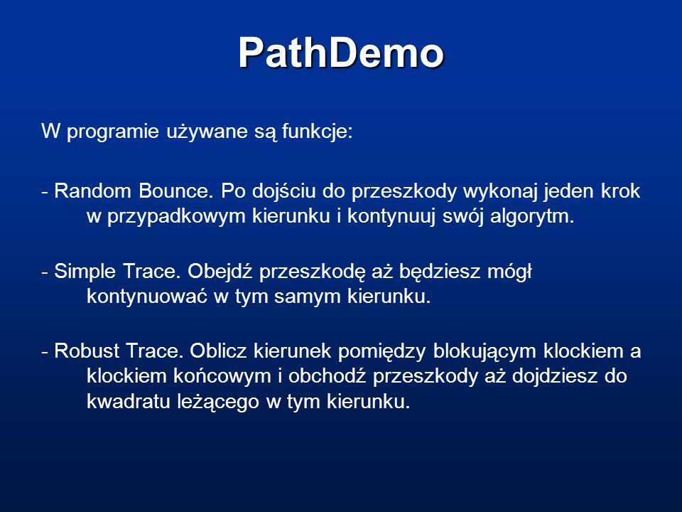 PathDemo W programie używane są funkcje: - Random Bounce. Po dojściu do przeszkody wykonaj jeden krok w przypadkowym kierunku i kontynuuj swój algoryt